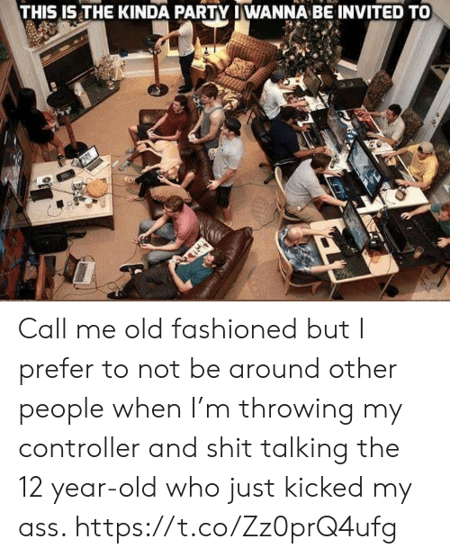 Ass, Party, and Shit: THIS IS THE KINDA PARTY IWANNA BE INVITED TO Call me old fashioned but I prefer to not be around other people when I'm throwing my controller and shit talking the 12 year-old who just kicked my ass. https://t.co/Zz0prQ4ufg