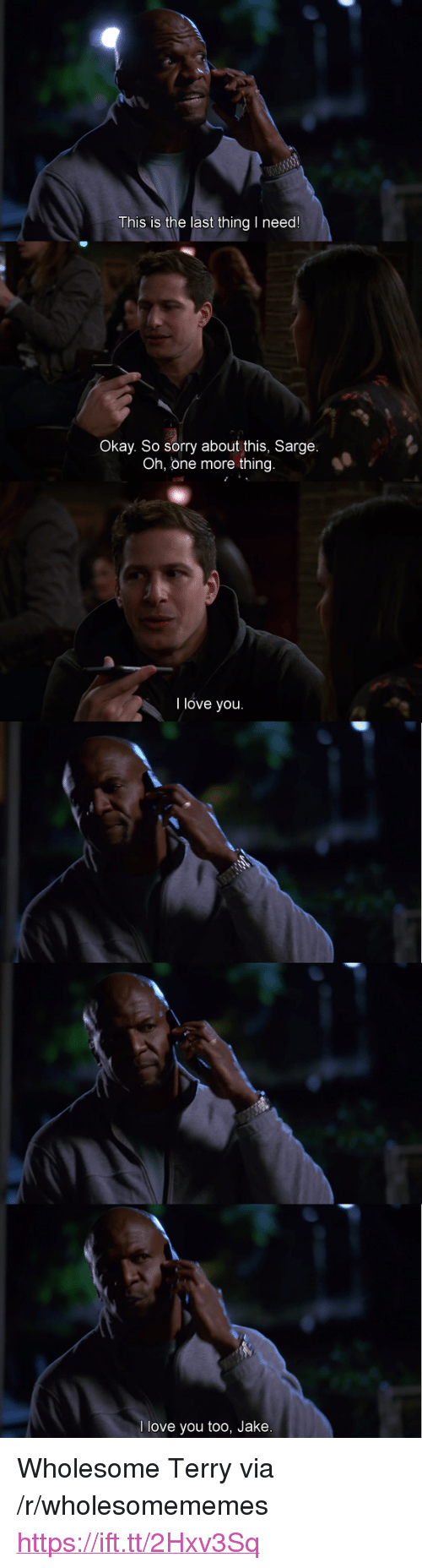 "Love, Sorry, and I Love You: This is the last thing I need!  Okay. So sorry about this, Sarge  Oh, one more thing.  I love you.  l love you too, Jake <p>Wholesome Terry via /r/wholesomememes <a href=""https://ift.tt/2Hxv3Sq"">https://ift.tt/2Hxv3Sq</a></p>"