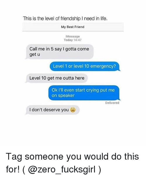 Best Friend, Crying, and Life: This is the level of friendship I need in life.  My Best Friend  iMessage  Today 14:47  Call me in 5 say I gotta come  get u  Level 1 or level 10 emergency?  Level 10 get me outta here  Ok I'll even start crying put me  on speaker  Delivered  I don't deserve you Tag someone you would do this for! ( @zero_fucksgirl )