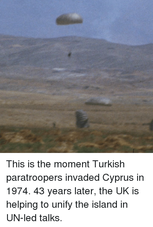 Memes, 🤖, and Led: This is the moment Turkish paratroopers invaded Cyprus in 1974.  43 years later, the UK is helping to unify the island in UN-led talks.