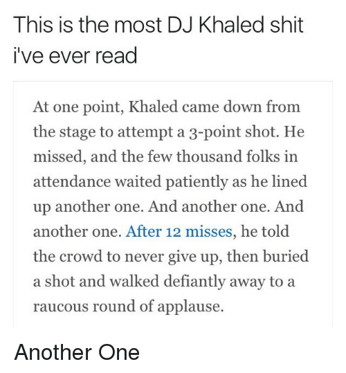 Another One, DJ Khaled, and Shit: This is the most DJ Khaled shit  i've ever read  At one point, Khaled came down from  the stage to attempt a 3-point shot. He  missed, and the few thousand folks in  attendance waited patiently as he lined  up another one. And another one. And  another one. After 12 misses, he told  the crowd to never give up, then buried  a shot and walked defiantly away to a  raucous round of applause. Another One