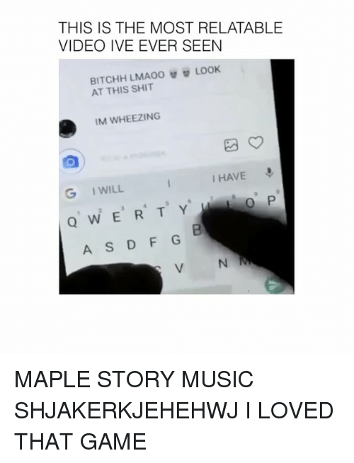 Music, Shit, and Game: THIS IS THE MOST RELATABLE  VIDEO IVE EVER SEEN  AT THIS SHIT  IM WHEEZING  I HAVE  G IWILL  0 P  2  QW E R T Y  A S D F G  V N MAPLE STORY MUSIC SHJAKERKJEHEHWJ I LOVED THAT GAME