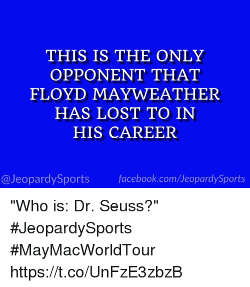 "Dr. Seuss, Facebook, and Floyd Mayweather: THIS IS THE ONLY  OPPONENT THAT  FLOYD MAYWEATHER  HAS LOST TO IN  HIS CAREER  @JeopardySports facebook.com/JeopardySports ""Who is: Dr. Seuss?"" #JeopardySports #MayMacWorldTour https://t.co/UnFzE3zbzB"