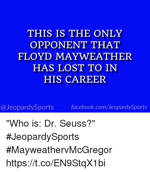 "Dr. Seuss, Facebook, and Floyd Mayweather: THIS IS THE ONLY  OPPONENT THAT  FLOYD MAYWEATHER  HAS LOST TO IN  HIS CAREER  @JeopardySports facebook.com/JeopardySports ""Who is: Dr. Seuss?"" #JeopardySports #MayweathervMcGregor https://t.co/EN9StqX1bi"