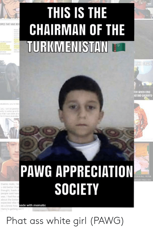 Ass, Pawg, and White Girl: THIS IS THE  OPICS THAT HAVE NEV  CHAIRMAN OF THE  M  t  TURKMENISTAN  aat  LIKE CRAP  TER WHEN ERIC  1OTING SHERIFFS  atudationn youe hroe  youa so grte  uny to waike up in 6  o that I can stare at  for 8 hours dveryday  PAWG APPRECIATION  SOCIETY  YOUR PAL. PETER  il indict ry tint  thanks mate, I'm  u did better than  thought, loads o  people said how  was. I feel the sa  about the better  expected vibe H  do u know how hade with mematic  Henry's getting on?? Phat ass white girl (PAWG)