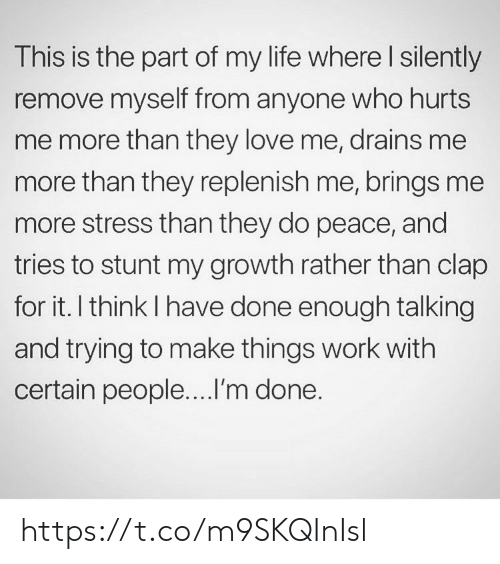 Life, Love, and Memes: This is the part of my life where I silently  remove myself from anyone who hurts  me more than they love me, drains me  more than they replenish me, brings me  more stress than they do peace, and  tries to stunt my growth rather than clap  for it. I think I have done enough talking  and trying to make things work with  certain people....I'm done. https://t.co/m9SKQInIsl
