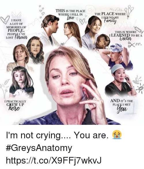 Crying, Memes, and Not Crying: THIS IS THE PLACE  WHERE I FELL IN  Loue  THE PLACE WHERE  I HAVE  A LOT OF  MEMORIES OF  PEOPLE.  PEOPLE I VE  LOST foreer  THIS IS WHERE  I LEARNED TO BEA  CO  AND IT'S THE  PLACE I MET  ou  IPRACTICALLY  GREW UP I'm not crying.... You are. 😭 #GreysAnatomy https://t.co/X9FFj7wkvJ