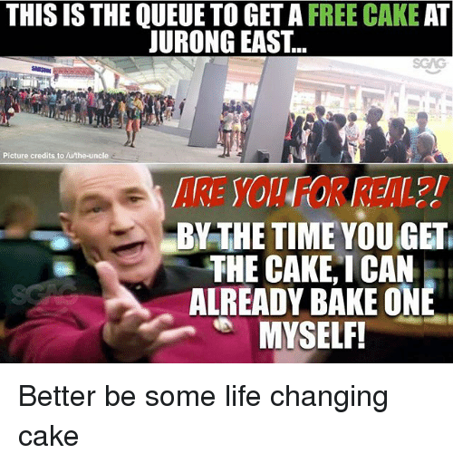 Life, Memes, and Cake: THIS IS THE QUEUE TO GET A FREE CAKE AT  JURONG EAST...  Picture credits to/u/the-uncle  ARE YOU FOR REAL?!  BY THE TIME YOU GET  THE CAKE,I CAN  ALREADY BAKE ONE Better be some life changing cake