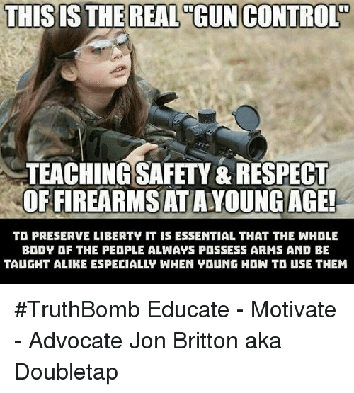Memes, Respect, and Control: THIS IS THE REAL GUN CONTROL  TEACHINGSAFETY&RESPECT  OFFIREARMSATAYOUNG AGE!  TD PRESERVE LIBERTY IT IS ESSENTIAL THAT THE WHOLE  BODY OF THE PEOPLE ALWAYS POSSESS ARMS AND BE #TruthBomb Educate - Motivate - Advocate  Jon Britton aka Doubletap