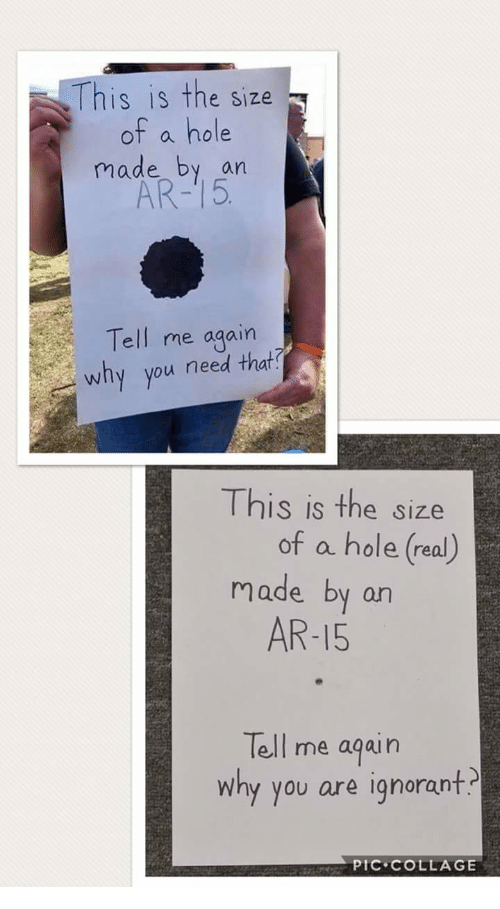 Ignorant, Collage, and Ar 15: This is the size  of a hole  made by an  AR-15  Tell me again  why you need that  This is the size  of a hole (real)  made by arn  AR-15  Tell me aqain  why you are ignorant.  PIC COLLAGE