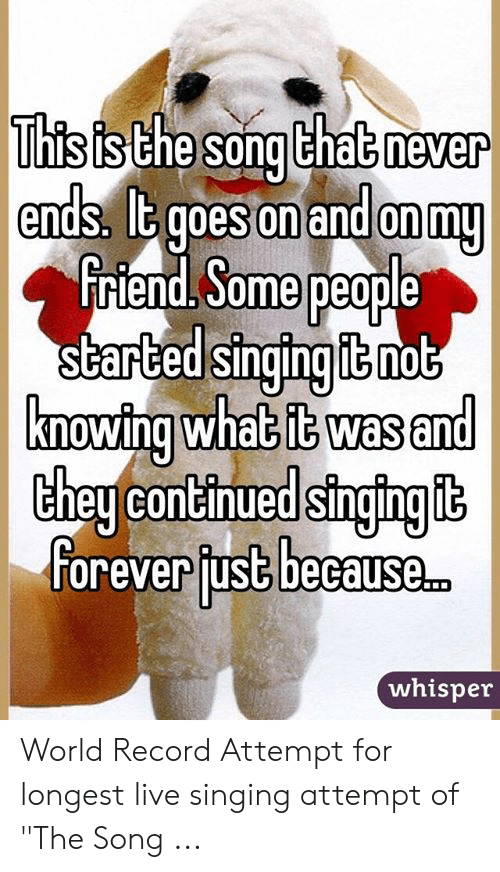 This Is The Song That Never Ends It Goes On And On My Friend Some People Started Singing It Not Knowing What It Was And They Continued Singing It Forever Fust Because This is the song that never ends, yes it goes on and on my friend, some. this is the song that never ends it