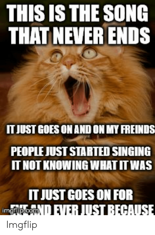 This Is The Song That Never Ends It Just Goes On And On My Freinds People Just Stabted Singing It Not Knowing What It Was It Just Goes On For Imopcomever Just This is the song that never ends, yes it goes on and on my friend, some. meme
