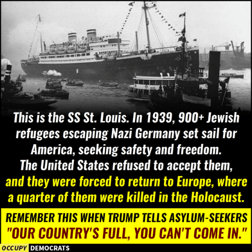 """America, Memes, and Europe: This is the SS St. Louis. In 1939, 900+ Jewish  refugees escaping Nazi Germany set sail for  America, seeking safety and freedom.  The United States refused to accept them,  and they were forced to return to Europe, where  a quarter of them were killed in the Holocaust.  REMEMBER THIS WHEN TRUMP TELLS ASYLUM-SEEKERS  """"OUR COUNTRY'S FULL, YOU CAN'T COME IN.""""  DEMOCRATS"""