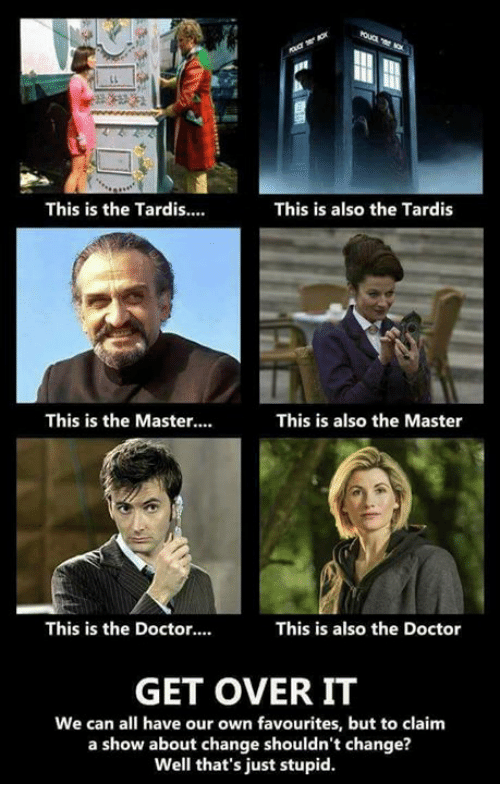 Doctor, Memes, and Tardis: This is the Tardis...  This is also the Tardis  This is the Master....  This is also the Master  This is the Doctor....  This is also the Doctor  GET OVER IT  We can all have our own favourites, but to claim  a show about change shouldn't change?  Well that's just stupid.