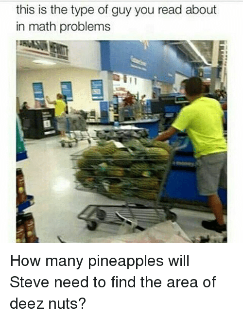 Deez Nuts, Funny, and Math: this is the type of guy you read about  in math problems How many pineapples will Steve need to find the area of deez nuts?