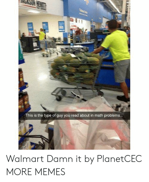 Dank, Memes, and Target: This is the type of guy you read about in math problems.. Walmart Damn it by PlanetCEC MORE MEMES