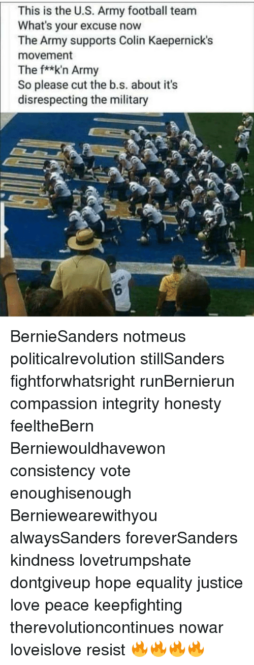 Football, Love, and Memes: This is the U.S. Army football team  What's your excuse now  The Army supports Colin Kaepernick's  movement  The f**k'n Army  So please cut the b.s. about its  disrespecting the military  6 BernieSanders notmeus politicalrevolution stillSanders fightforwhatsright runBernierun compassion integrity honesty feeltheBern Berniewouldhavewon consistency vote enoughisenough Berniewearewithyou alwaysSanders foreverSanders kindness lovetrumpshate dontgiveup hope equality justice love peace keepfighting therevolutioncontinues nowar loveislove resist 🔥🔥🔥🔥