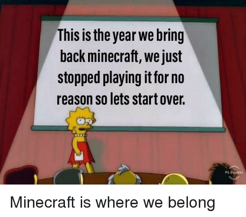 Minecraft, Express, and Reason: This is the year we bring  back minecraft, we just  stopped playing it for no  reason so lets start over.  PS Express Minecraft is where we belong