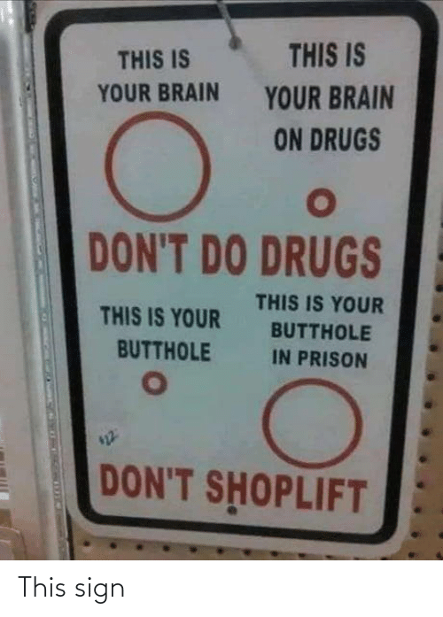 Drugs, Prison, and Brain: THIS IS  THIS IS  YOUR BRAIN  YOUR BRAIN  ON DRUGS  DON'T DO DRUGS  THIS IS YOUR  THIS IS YOUR  BUTTHOLE  BUTTHOLE  IN PRISON  DON'T SHOPLIFT This sign