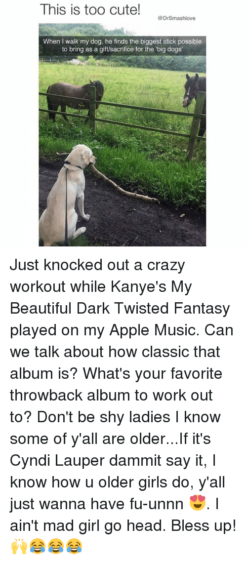 Bless Up, Dogs, and Memes: This is too cute!  @Drsmashlove  When I walk my dog, he finds the biggest stick possible  to bring as a gift/sacrifice for the big dogs' Just knocked out a crazy workout while Kanye's My Beautiful Dark Twisted Fantasy played on my Apple Music. Can we talk about how classic that album is? What's your favorite throwback album to work out to? Don't be shy ladies I know some of y'all are older...If it's Cyndi Lauper dammit say it, I know how u older girls do, y'all just wanna have fu-unnn 😍. I ain't mad girl go head. Bless up! 🙌😂😂😂