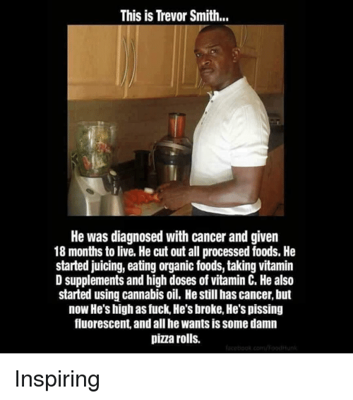 Memes, Pizza, and Cancer: This is Trevor Smith..  He was diagnosed with cancer and given  18 months to live. He cut out all processed foods. He  started juicing, eating organic foods, taking vitamin  D supplements and high doses of vitamin C. He also  started using cannabis oil. He still has cancer, but  now He's high as fuck, He's broke, He's pissing  fluorescent, and all he wants is some damn  pizza rolls. Inspiring