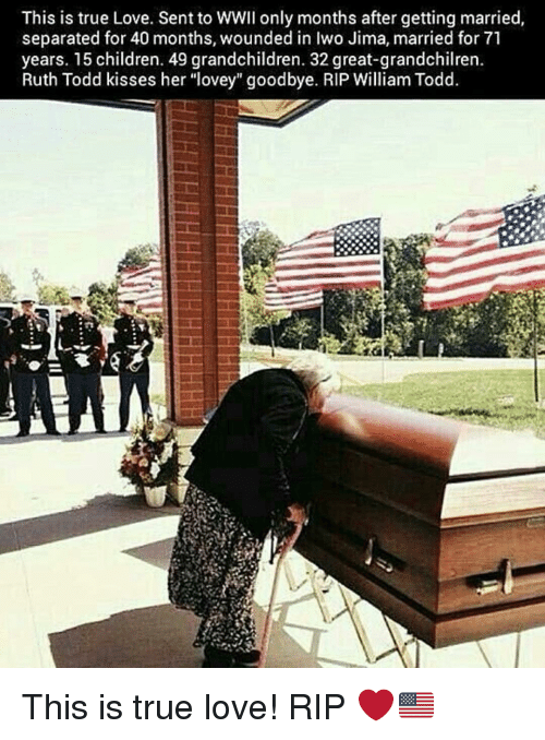 "Children, Love, and Memes: This is true Love. Sent to WWII only months after getting married,  separated for 40 months, wounded in Iwo Jima, married for 71  years. 15 children. 49 grandchildren. 32 great-grandchilren.  Ruth Todd kisses her ""lovey"" goodbye. RIP William Todd. This is true love! RIP ❤️🇺🇸"