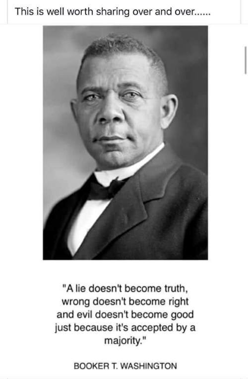 "Good, Evil, and Truth: This is well worth sharing over and over..  ""A lie doesn't become truth,  wrong doesn't become right  and evil doesn't become good  just because it's accepted by a  majority.""  BOOKER T.WASHINGTON"