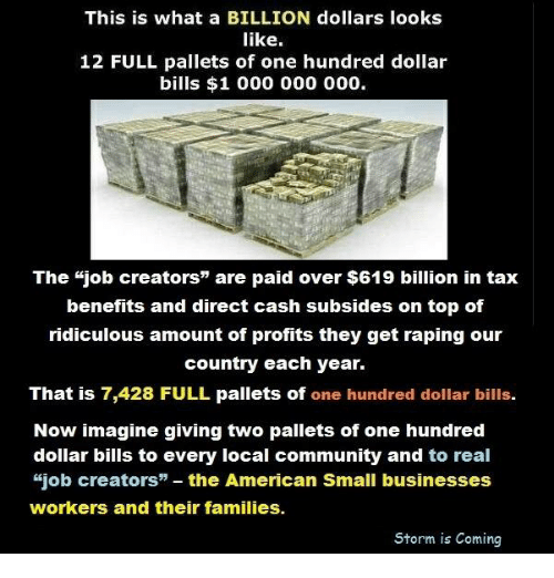 """Community, Family, and Memes: This is what a BILLION dollars looks  like  12 FULL pallets of one hundred dollar  bills $1 000 000 000.  The job creators"""" are paid over $619 billion in tax  benefits and direct cash subsides on top of  ridiculous amount of profits they get raping our  country each year.  That is 7,428 FULL pallets of one hundred dollar bills.  Now imagine giving two p  of one hundred  dollar bills to every local community and to real  """"job creators"""" the American Small businesses  workers and their families.  Storm is Coming"""