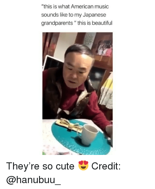 """Beautiful, Cute, and Memes: """"this is what American music  sounds like to my Japanese  grandparents"""" this is beautiful They're so cute 😍 Credit: @hanubuu_"""