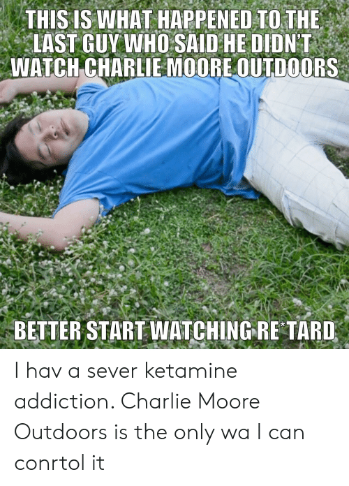 Charlie, Ketamine, and Who: THIS IS WHAT HAPPENED TO THE  LAST GUY WHO SAID HE DIDNT  WATCHCHARLLE MOOREOUTDOORS  BETTER STARTWATCHING RE TARD I hav a sever ketamine addiction. Charlie Moore Outdoors is the only wa I can conrtol it