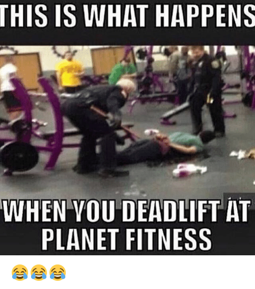 Memes, Planet Fitness, and 🤖: THIS IS WHAT HAPPENS  WHEN YOU DEADLIFT AT  PLANET FITNESS 😂😂😂