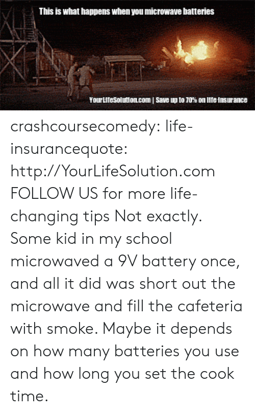 Life, School, and Tumblr: This is what happens when you microwave batteries  Yourutesolutioncom I save up to 70% on lite insurance crashcoursecomedy: life-insurancequote:  http://YourLifeSolution.com  FOLLOW US for more life-changing tips   Not exactly. Some kid in my school microwaved a 9V battery once, and all it did was short out the microwave and fill the cafeteria with smoke. Maybe it depends on how many batteries you use and how long you set the cook time.