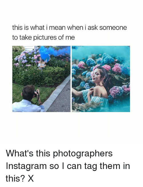 Instagram, Memes, and Mean: this is what i mean when i ask someone  to take pictures of me What's this photographers Instagram so I can tag them in this? X