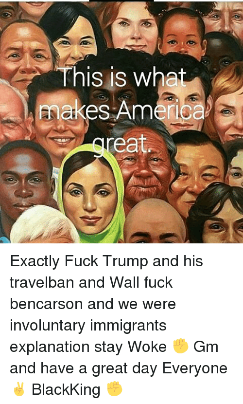 """Memes, 🤖, and Walle: """"This is what  paakes America  ea Exactly Fuck Trump and his travelban and Wall fuck bencarson and we were involuntary immigrants explanation stay Woke ✊ Gm and have a great day Everyone ✌ BlackKing ✊"""