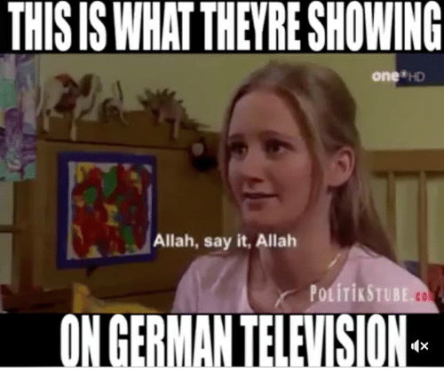 Memes, Say It, and Television: THIS IS WHAT THEYRE SHOWING  one*HD  Allah, say it, Allah  co  ON GERMAN TELEVISION  (X