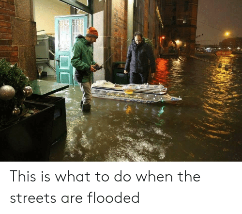 Streets, The Streets, and What: This is what to do when the streets are flooded