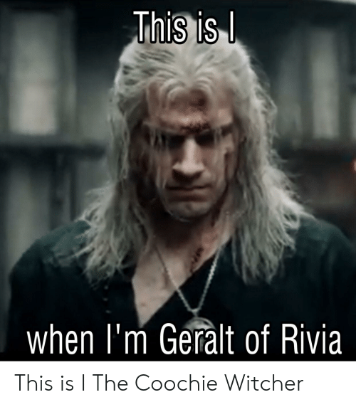 This Is When I M Geralt Of Rivia This Is I The Coochie
