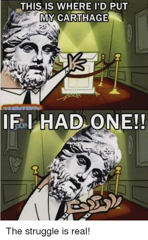 Struggle, The Struggle Is Real, and Nihilistic Numidian: THIS IS WHERE I'D PUT  MY CARTHAGE  IF I HAD ONE!! The struggle is real!
