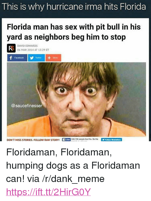 """Dank, Dogs, and Facebook: This is why hurricane irma hits Florida  Florida man has sex with pit bull in his  yard as neighbors beg him to stop  FS  DAVID EDWARDS  06 MAR 2014 AT 13:29 ET  Facebook  Twttier  @saucefinesser  DON'  T MISS STORIESFOLLOW RAWs  TORY  8 peopie ke hollow Orasnatory <p>Floridaman, Floridaman, humping dogs as a Floridaman can! via /r/dank_meme <a href=""""https://ift.tt/2HirG0Y"""">https://ift.tt/2HirG0Y</a></p>"""