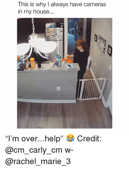 """Memes, My House, and Help: This is why I always have cameras  in my house... """"I'm over...help"""" 😂 Credit: @cm_carly_cm w- @rachel_marie_3"""