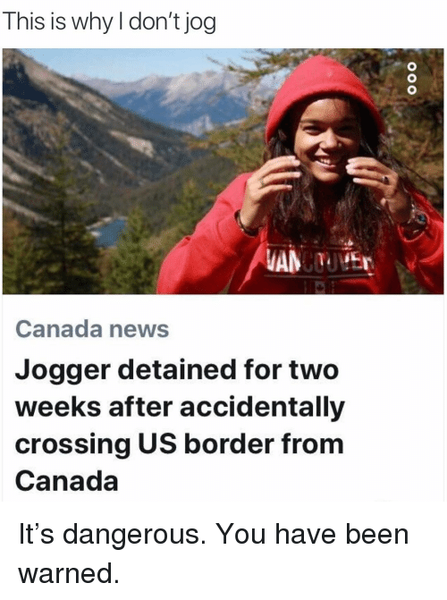 Funny, News, and Canada: This is why I don't jog  Canada news  Jogger detained for two  weeks after accidentally  crossing US border from  Canada It's dangerous. You have been warned.