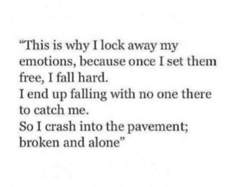 """Being Alone, Fall, and Free: This is why I lock away my  emotions, because once I set them  free, I fall hard.  I end up falling with no one there  to catch me.  So I crash into the pavement;  broken and alone""""  5"""