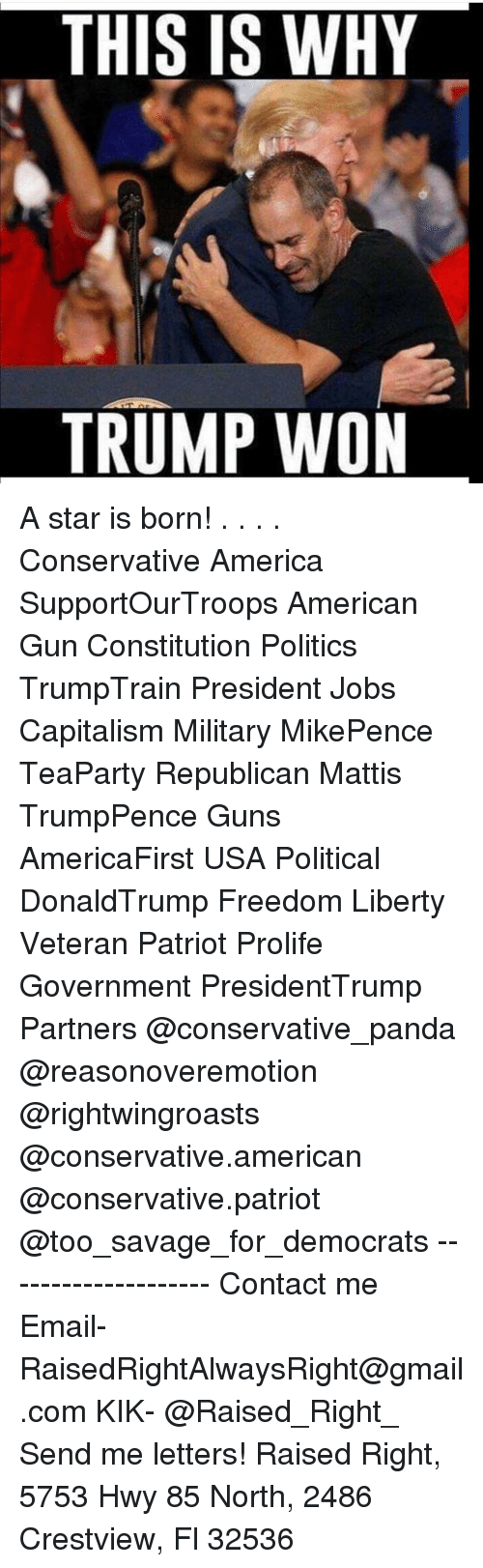 America, Guns, and Memes: THIS IS WHY  TRUMP WON A star is born! . . . . Conservative America SupportOurTroops American Gun Constitution Politics TrumpTrain President Jobs Capitalism Military MikePence TeaParty Republican Mattis TrumpPence Guns AmericaFirst USA Political DonaldTrump Freedom Liberty Veteran Patriot Prolife Government PresidentTrump Partners @conservative_panda @reasonoveremotion @rightwingroasts @conservative.american @conservative.patriot @too_savage_for_democrats -------------------- Contact me ●Email- RaisedRightAlwaysRight@gmail.com ●KIK- @Raised_Right_ ●Send me letters! Raised Right, 5753 Hwy 85 North, 2486 Crestview, Fl 32536