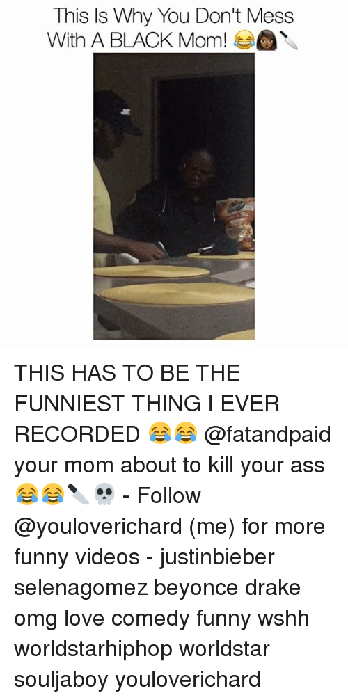 Memes, Worldstar, and Worldstarhiphop: This Is Why You Don't Mess  With A BLACK Mom! THIS HAS TO BE THE FUNNIEST THING I EVER RECORDED 😂😂 @fatandpaid your mom about to kill your ass 😂😂🔪💀 - Follow @youloverichard (me) for more funny videos - justinbieber selenagomez beyonce drake omg love comedy funny wshh worldstarhiphop worldstar souljaboy youloverichard