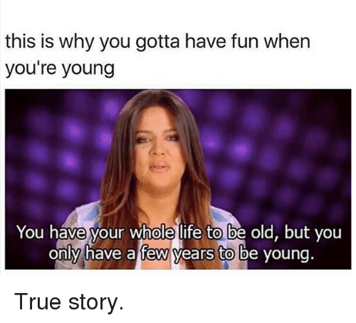 Life, True, and Kardashian: this is why you gotta have fun when  you're young  You have your whole life to be old, but you  only have a few years to be young. True story.