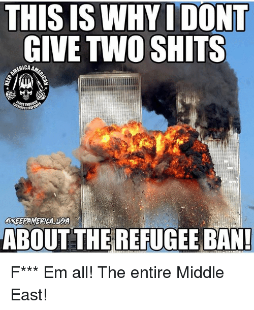 Memes, All The, and 🤖: THIS IS WHYI DONT  GIVE TWO SHITS  ERICA A  EACE THROUG  ABOUT THE REFUGEE BAN! F*** Em all! The entire Middle East!