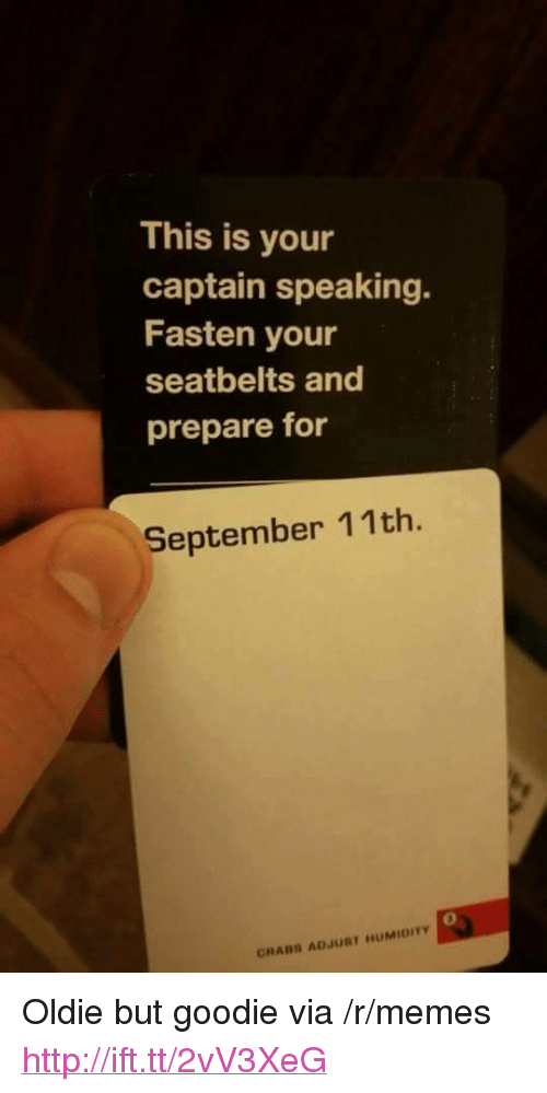 "Memes, Http, and Via: This is your  captain speaking.  Fasten your  seatbelts and  prepare for  September 11th.  0  CRABS ADJUST HUMIDITY <p>Oldie but goodie via /r/memes <a href=""http://ift.tt/2vV3XeG"">http://ift.tt/2vV3XeG</a></p>"