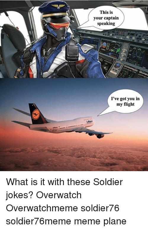 Meme, Memes, and Flight: This is  your captain  speaking  I've got you in  my flight What is it with these Soldier jokes? Overwatch Overwatchmeme soldier76 soldier76meme meme plane