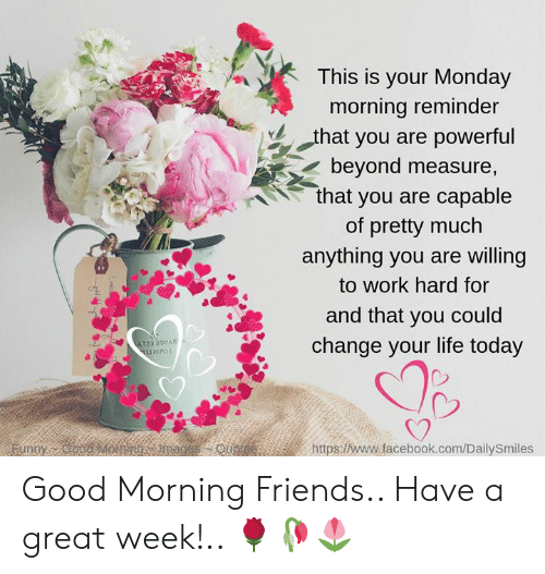 Facebook, Friends, and Life: This is your Monday  morning reminder  -hat you are powerful  beyond measure,  that you are capable  of pretty much  anything you are willing  to work hard for  and that you could  change your life today  C2  https://www.facebook.com/DailySmiles Good Morning Friends.. Have a great week!.. 🌹🥀🌷