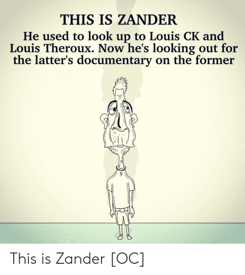 Comics, Louis Ck, and Looking: THIS IS ZANDER  He used to look up to Louis CK and  Louis Theroux. Now he's looking out for  the latter's documentary on the former This is Zander [OC]